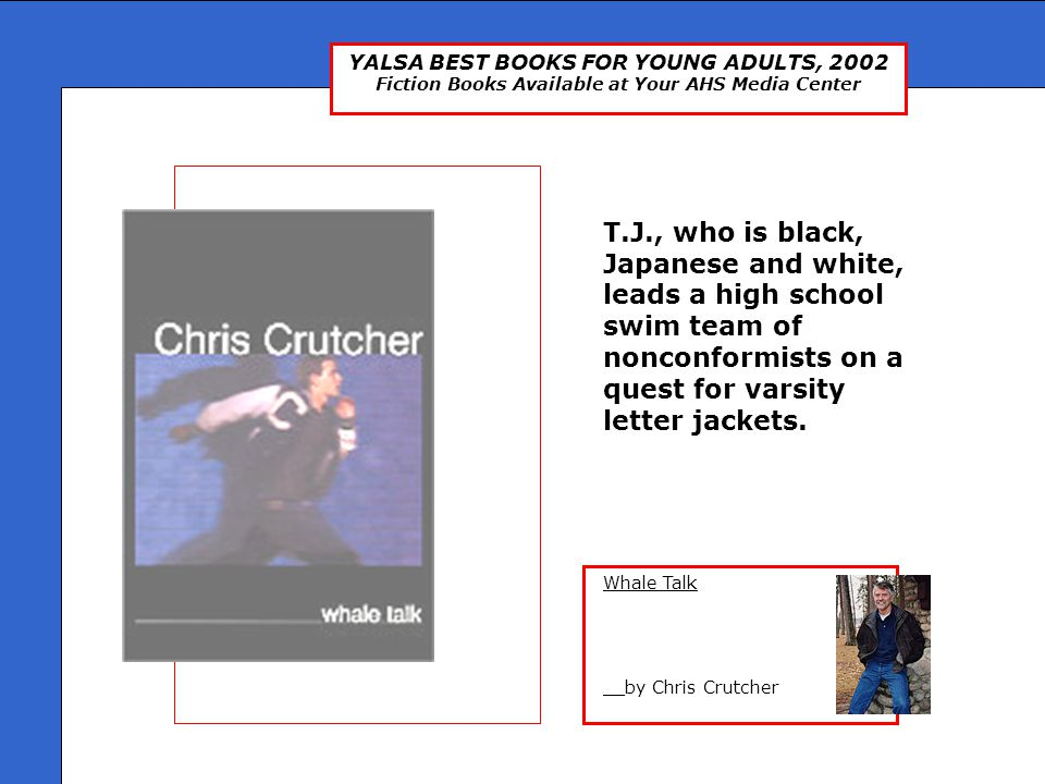 YALSA BEST BOOKS FOR YOUNG ADULTS, 2002 Fiction Books Available at Your AHS Media Center Whale Talk __by Chris Crutcher T.J., who is black, Japanese and white, leads a high school swim team of nonconformists on a quest for varsity letter jackets.
