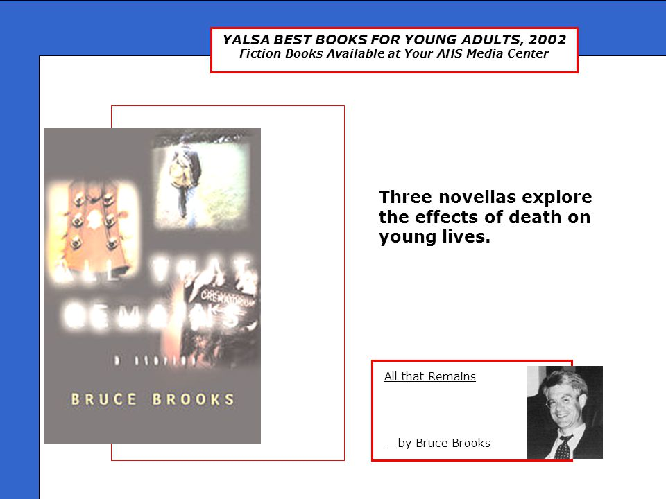 YALSA BEST BOOKS FOR YOUNG ADULTS, 2002 Fiction Books Available at Your AHS Media Center All that Remains __by Bruce Brooks All That Remains Three novellas explore the effects of death on young lives.