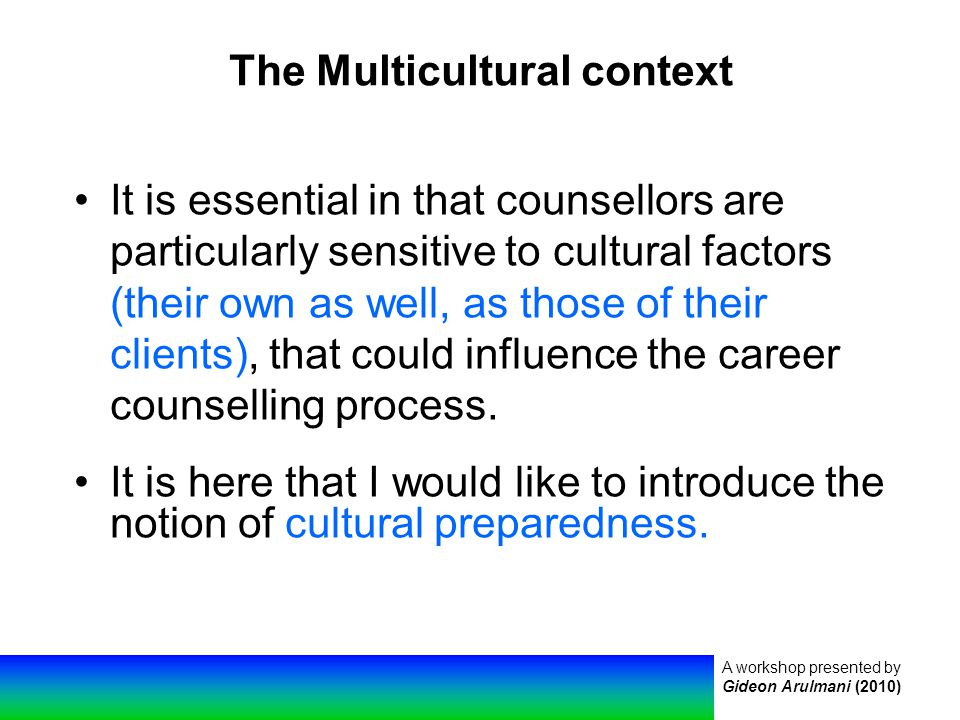 A workshop presented by Gideon Arulmani (2010) The Multicultural context It is essential in that counsellors are particularly sensitive to cultural factors (their own as well, as those of their clients), that could influence the career counselling process.
