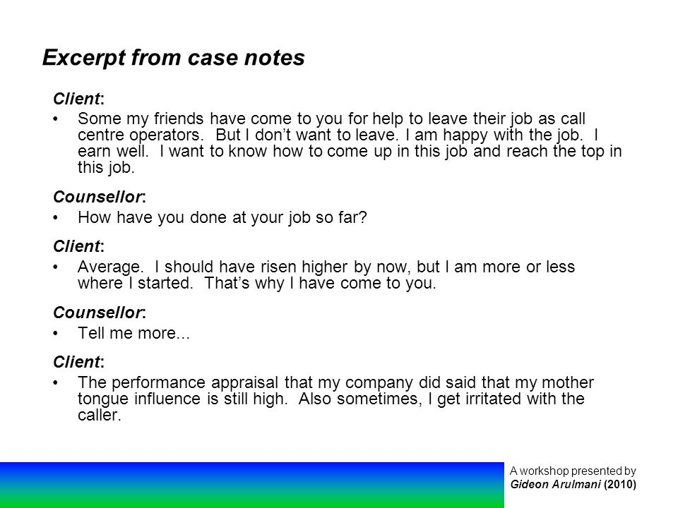 A workshop presented by Gideon Arulmani (2010) Excerpt from case notes Client: Some my friends have come to you for help to leave their job as call centre operators.