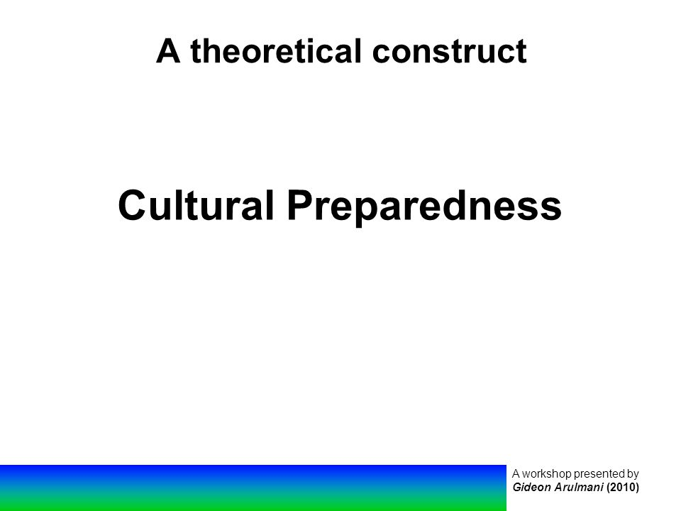 A workshop presented by Gideon Arulmani (2010) A theoretical construct Cultural Preparedness