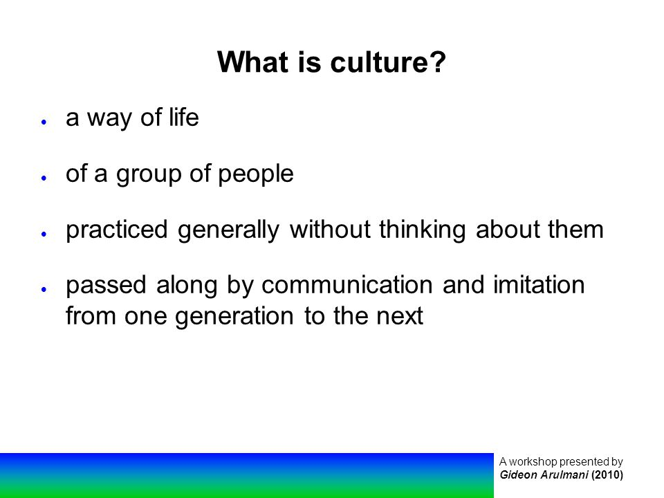 A workshop presented by Gideon Arulmani (2010) What is culture.