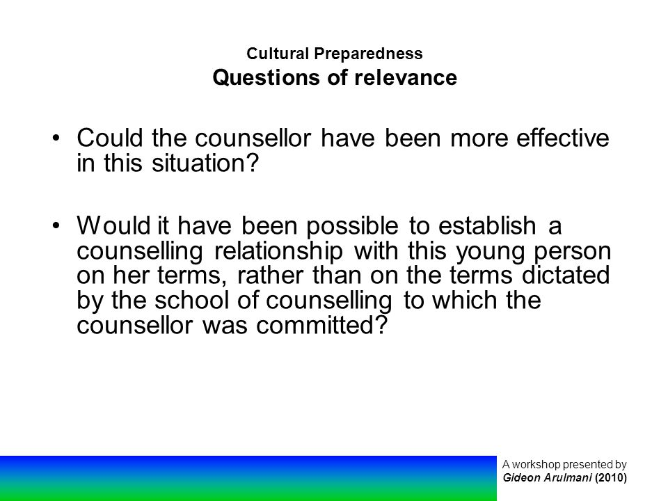 A workshop presented by Gideon Arulmani (2010) Cultural Preparedness Questions of relevance Could the counsellor have been more effective in this situation.