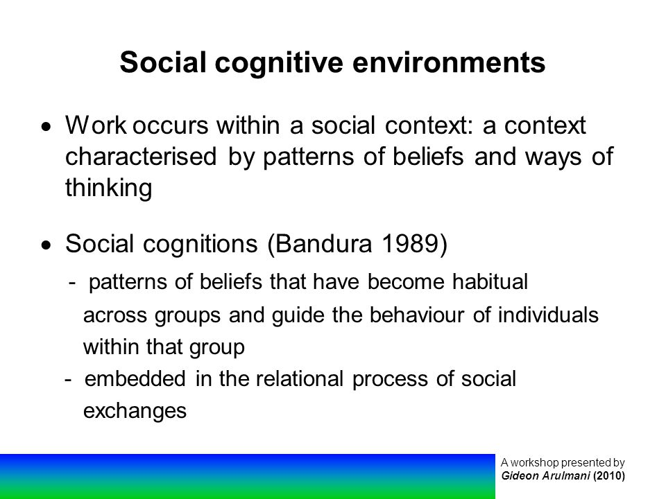 A workshop presented by Gideon Arulmani (2010) Social cognitive environments  Work occurs within a social context: a context characterised by patterns of beliefs and ways of thinking  Social cognitions (Bandura 1989) - patterns of beliefs that have become habitual across groups and guide the behaviour of individuals within that group - embedded in the relational process of social exchanges
