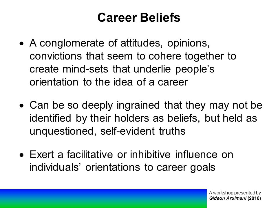 A workshop presented by Gideon Arulmani (2010) Career Beliefs  A conglomerate of attitudes, opinions, convictions that seem to cohere together to create mind-sets that underlie people's orientation to the idea of a career  Can be so deeply ingrained that they may not be identified by their holders as beliefs, but held as unquestioned, self-evident truths  Exert a facilitative or inhibitive influence on individuals' orientations to career goals