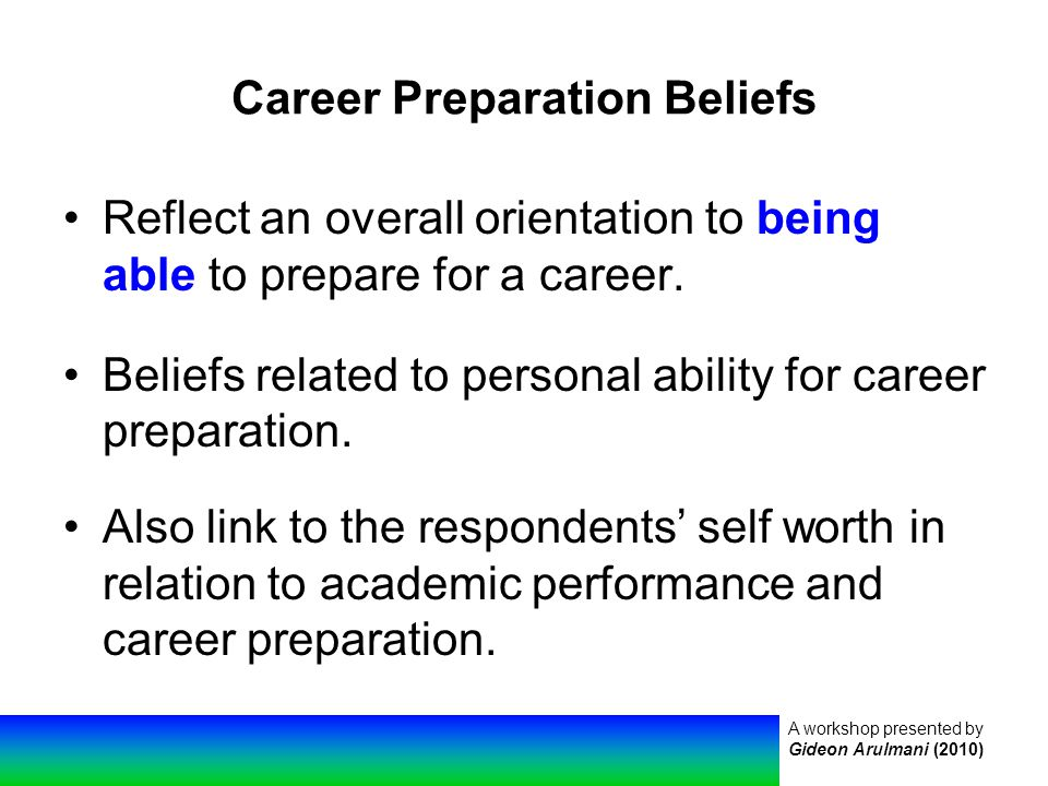 A workshop presented by Gideon Arulmani (2010) Career Preparation Beliefs Reflect an overall orientation to being able to prepare for a career.