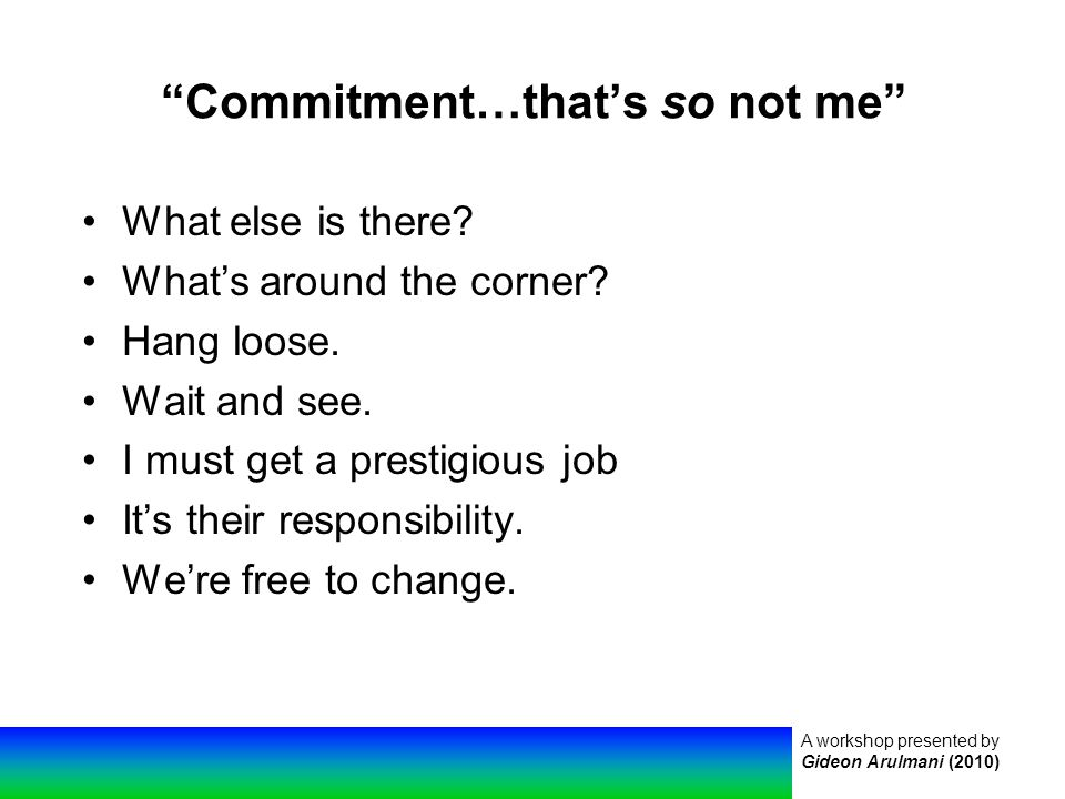 A workshop presented by Gideon Arulmani (2010) Commitment…that's so not me What else is there.