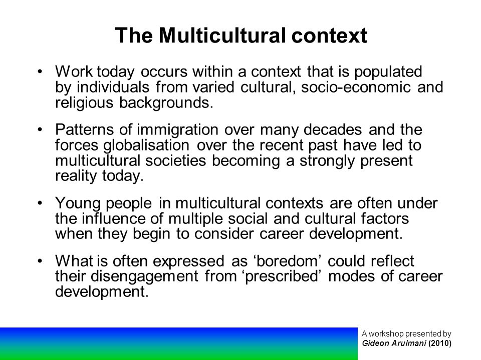 A workshop presented by Gideon Arulmani (2010) The Multicultural context Work today occurs within a context that is populated by individuals from varied cultural, socio-economic and religious backgrounds.