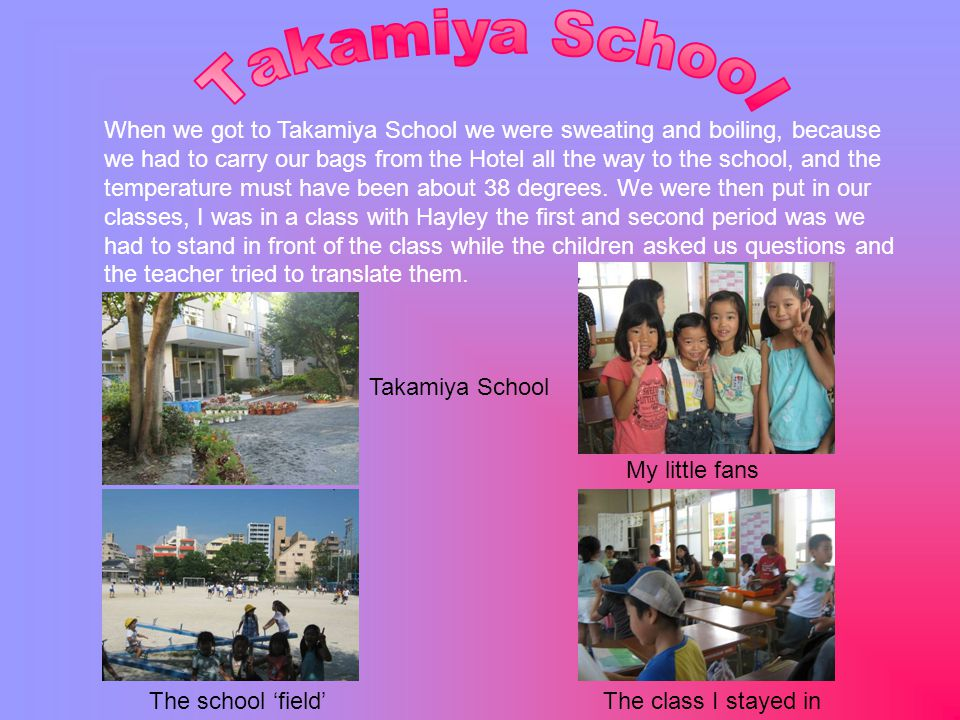 Takamiya School My little fans The school 'field'The class I stayed in When we got to Takamiya School we were sweating and boiling, because we had to carry our bags from the Hotel all the way to the school, and the temperature must have been about 38 degrees.