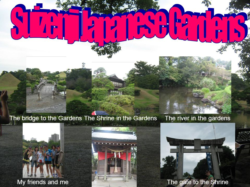 My friends and meThe gate to the Shrine The bridge to the GardensThe river in the gardensThe Shrine in the Gardens