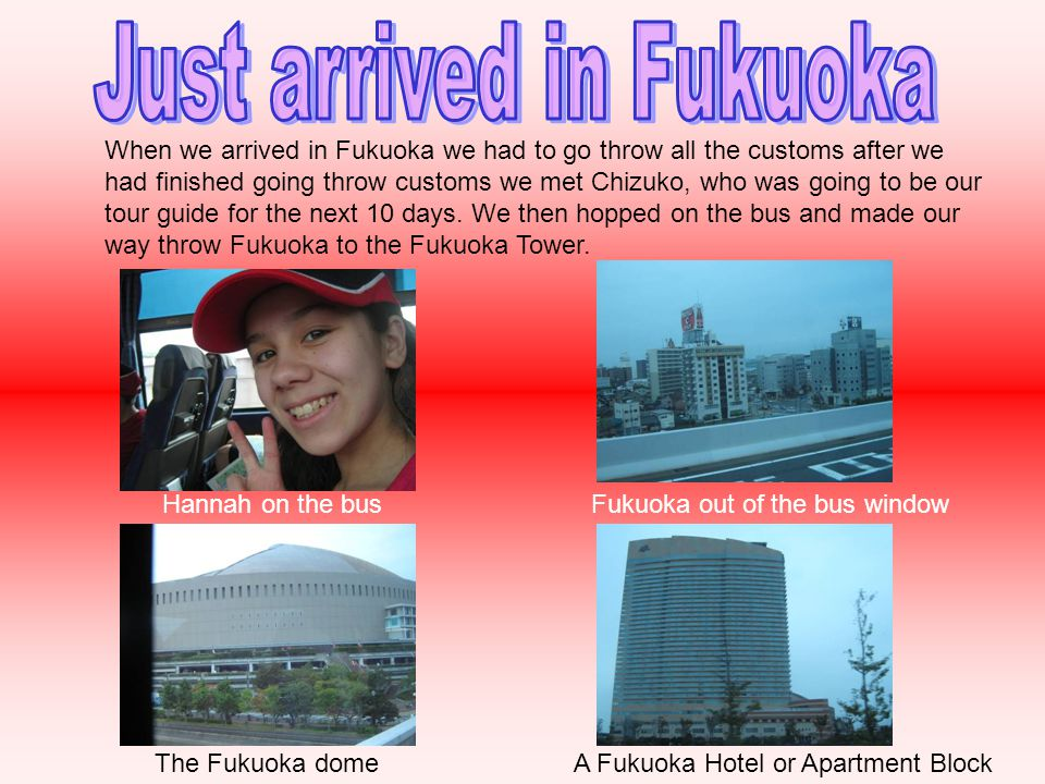 Hannah on the busFukuoka out of the bus window A Fukuoka Hotel or Apartment BlockThe Fukuoka dome When we arrived in Fukuoka we had to go throw all the customs after we had finished going throw customs we met Chizuko, who was going to be our tour guide for the next 10 days.