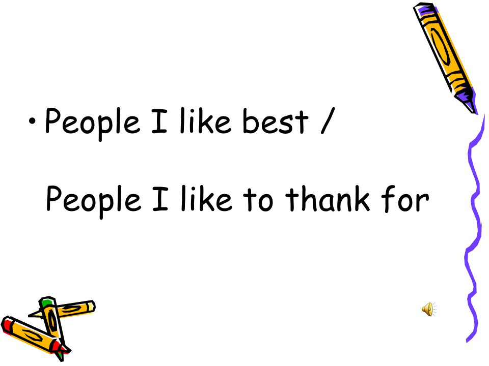 : Who do you like to thank for at school or at home.