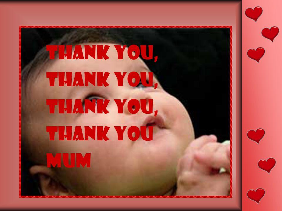 Thank you, thank you, thank you, thank you mum