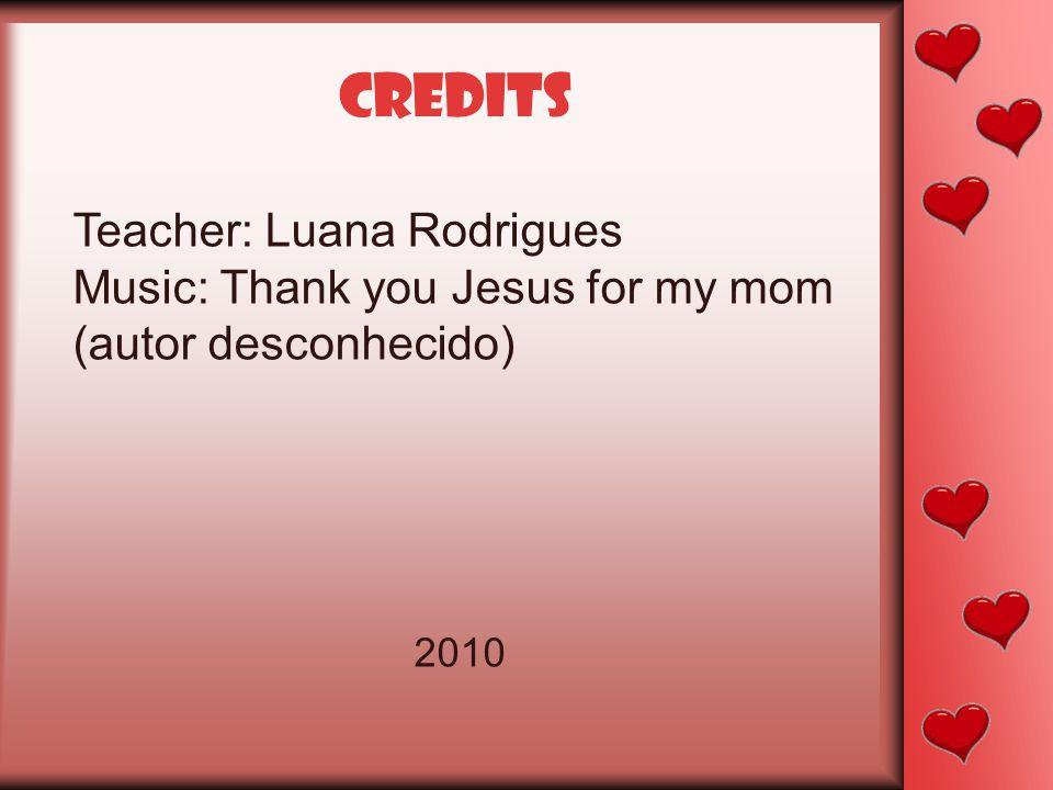 credits Teacher: Luana Rodrigues Music: Thank you Jesus for my mom (autor desconhecido) 2010