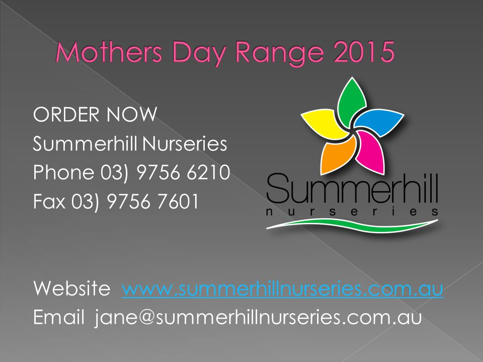 ORDER NOW Summerhill Nurseries Phone 03) 9756 6210 Fax 03) 9756 7601 Website www.summerhillnurseries.com.auwww.summerhillnurseries.com.au Email jane@summerhillnurseries.com.au