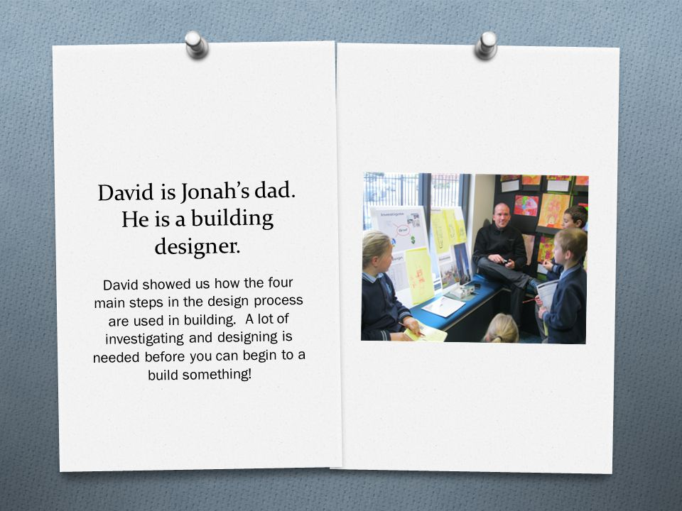 David is Jonah's dad. He is a building designer. David showed us how the four main steps in the design process are used in building. A lot of investig