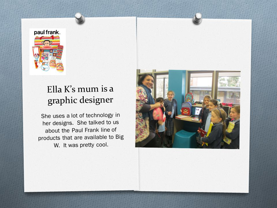 Ella K's mum is a graphic designer She uses a lot of technology in her designs.