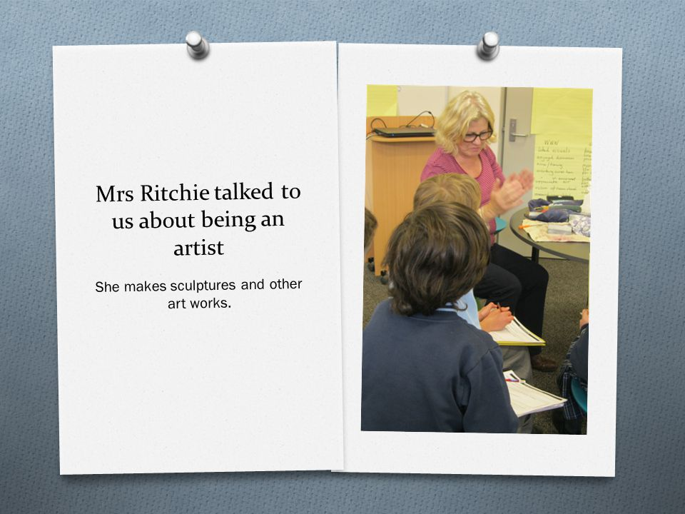 Mrs Ritchie talked to us about being an artist She makes sculptures and other art works.