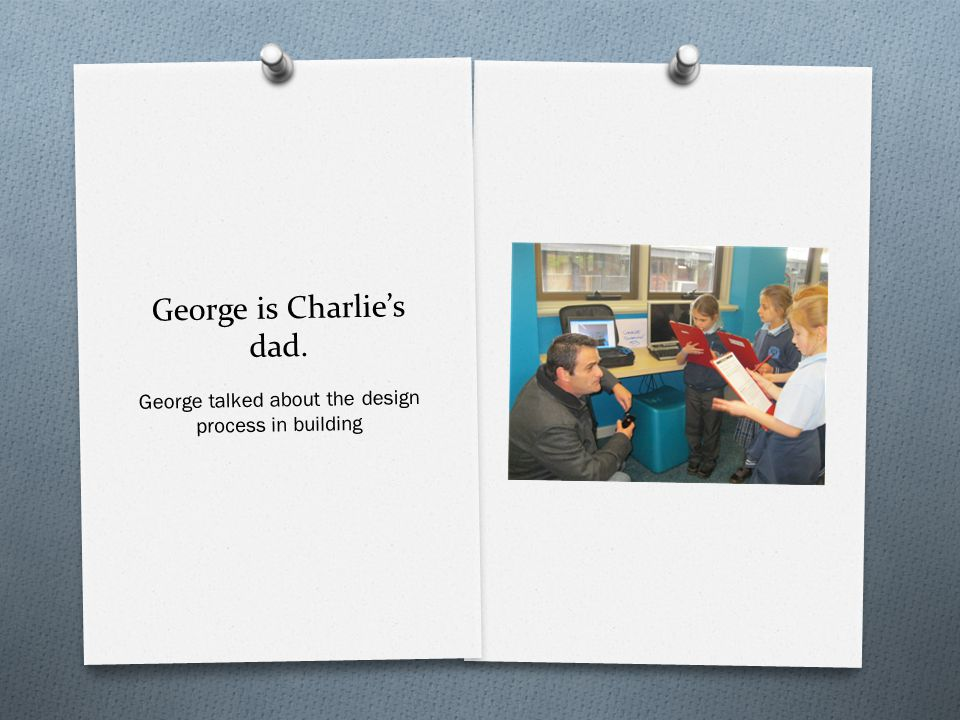 George is Charlie's dad. George talked about the design process in building