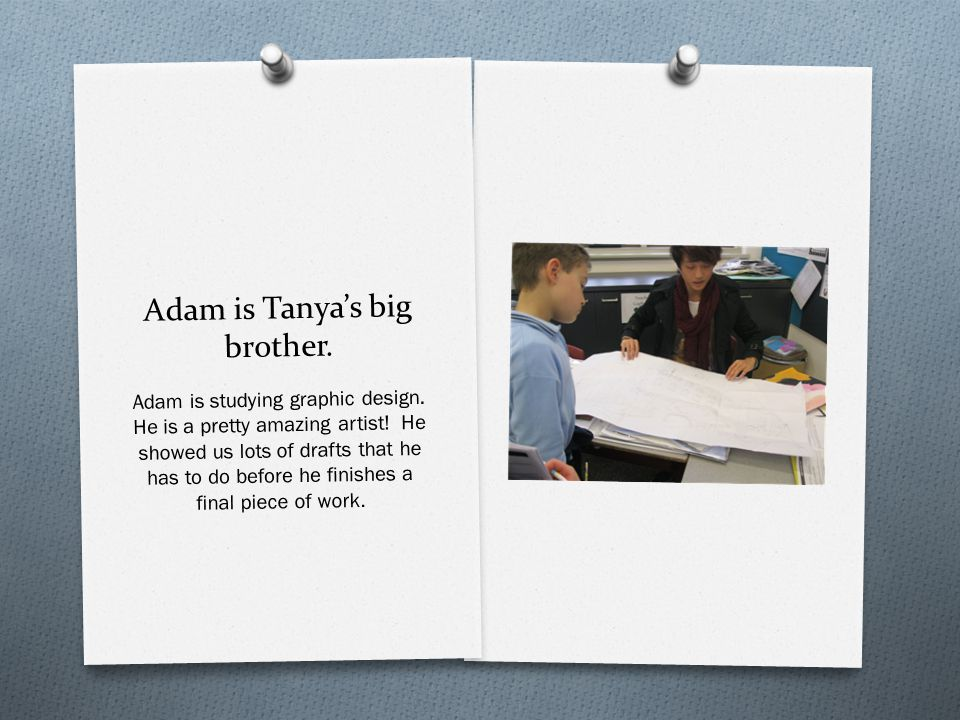 Adam is Tanya's big brother. Adam is studying graphic design.