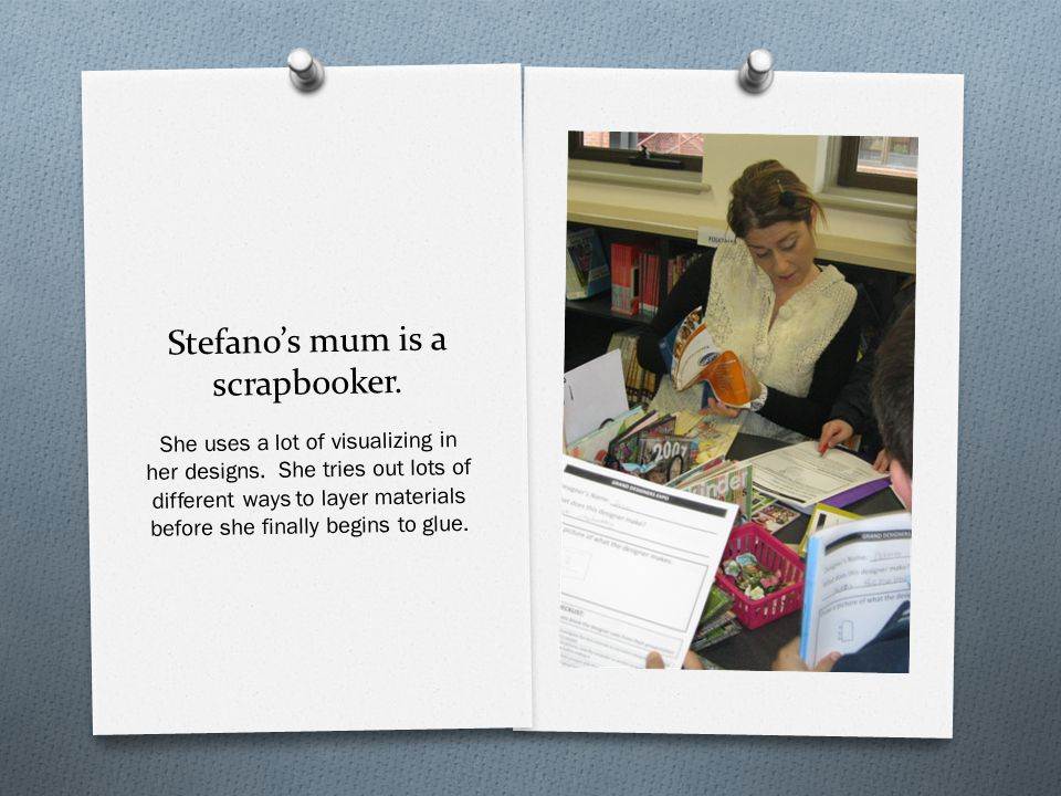 Stefano's mum is a scrapbooker. She uses a lot of visualizing in her designs.