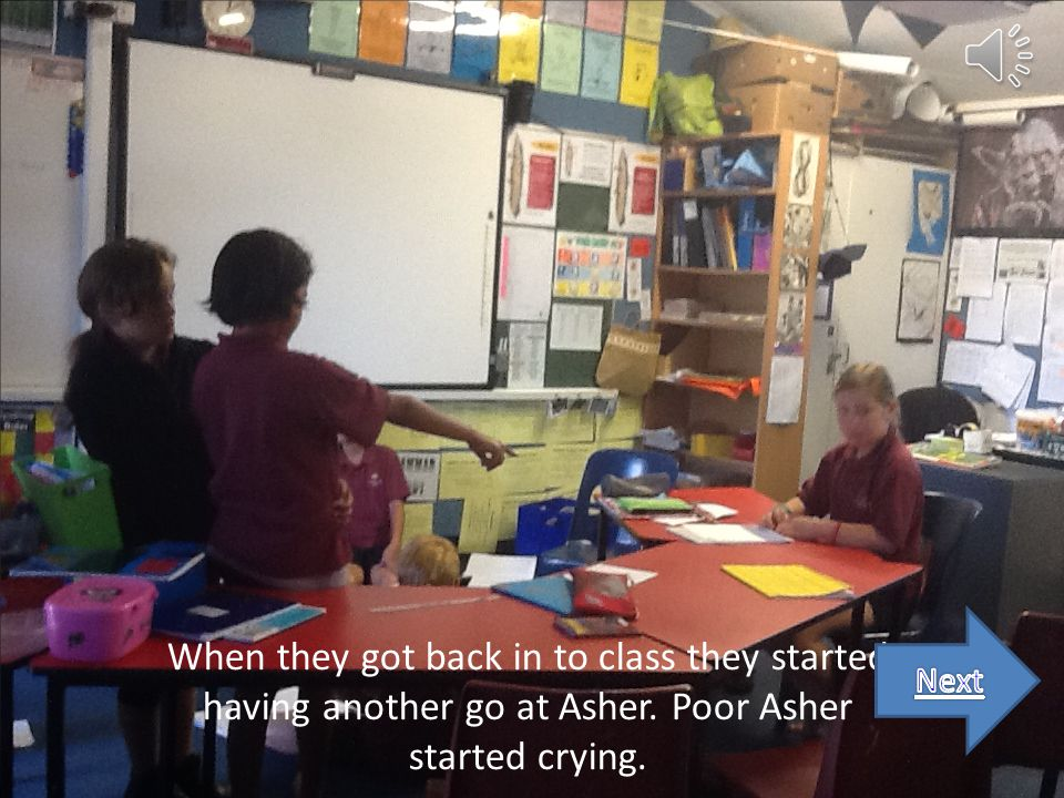 When they got back in to class they started having another go at Asher. Poor Asher started crying.