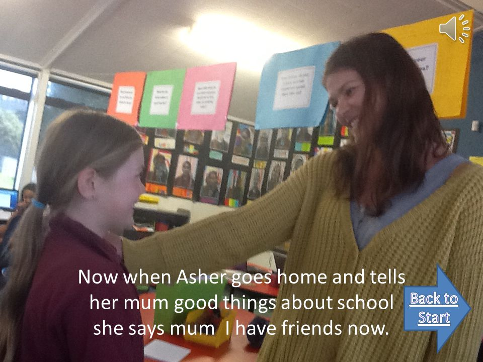 Now when Asher goes home and tells her mum good things about school she says mum I have friends now.