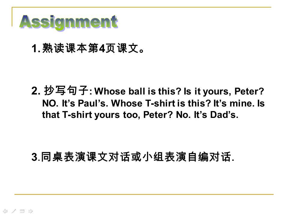 1. 熟读课本第 4 页课文。 2. 抄写句子 : Whose ball is this. Is it yours, Peter.