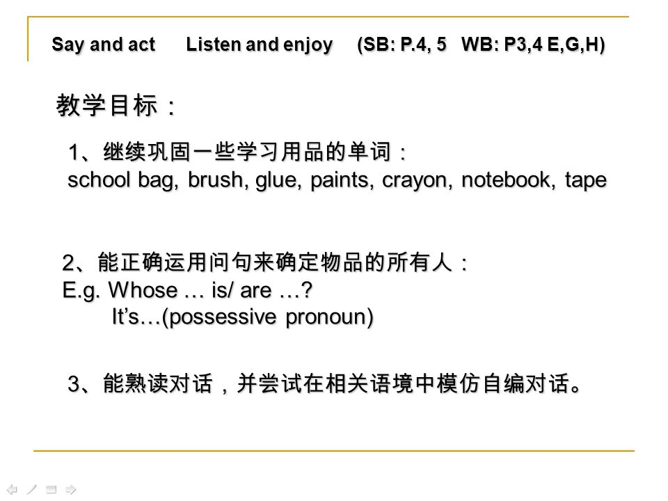 Say and act Listen and enjoy (SB: P.4, 5 WB: P3,4 E,G,H) 1 、继续巩固一些学习用品的单词: school bag, brush, glue, paints, crayon, notebook, tape 2 、能正确运用问句来确定物品的所有人: E.g.