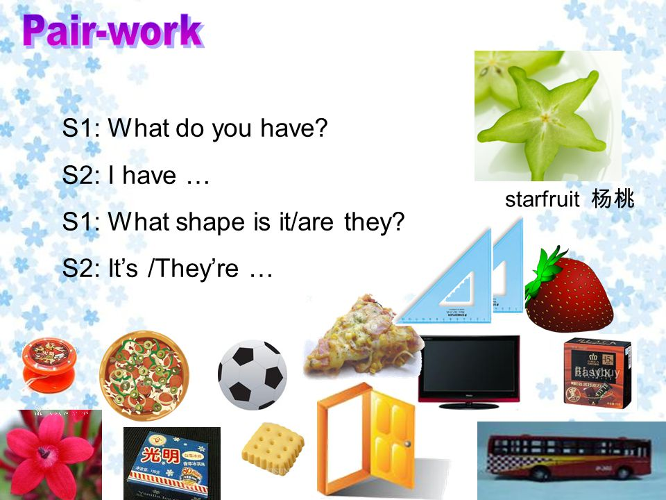 starfruit 杨桃 S1: What do you have S2: I have … S1: What shape is it/are they S2: It's /They're …