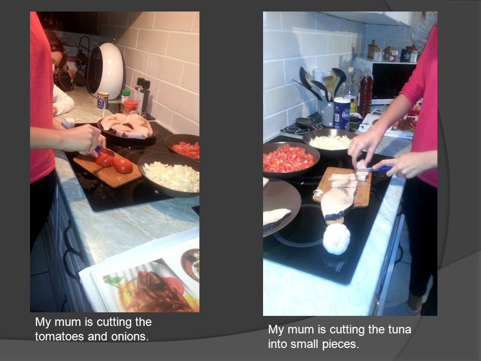 My mum is cutting the tomatoes and onions. My mum is cutting the tuna into small pieces.