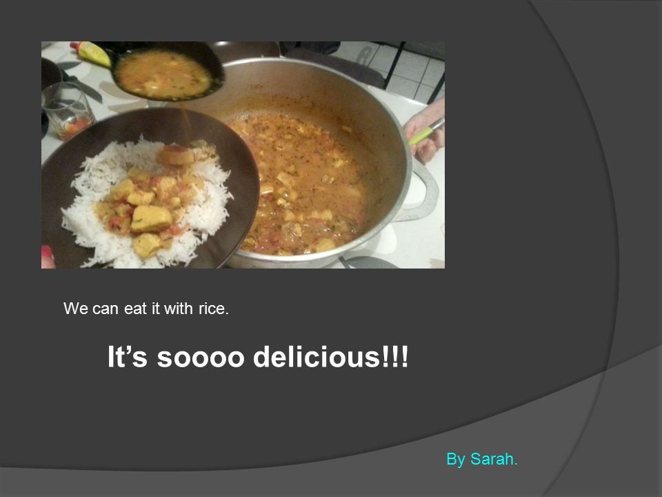 We can eat it with rice. It's soooo delicious!!! By Sarah.