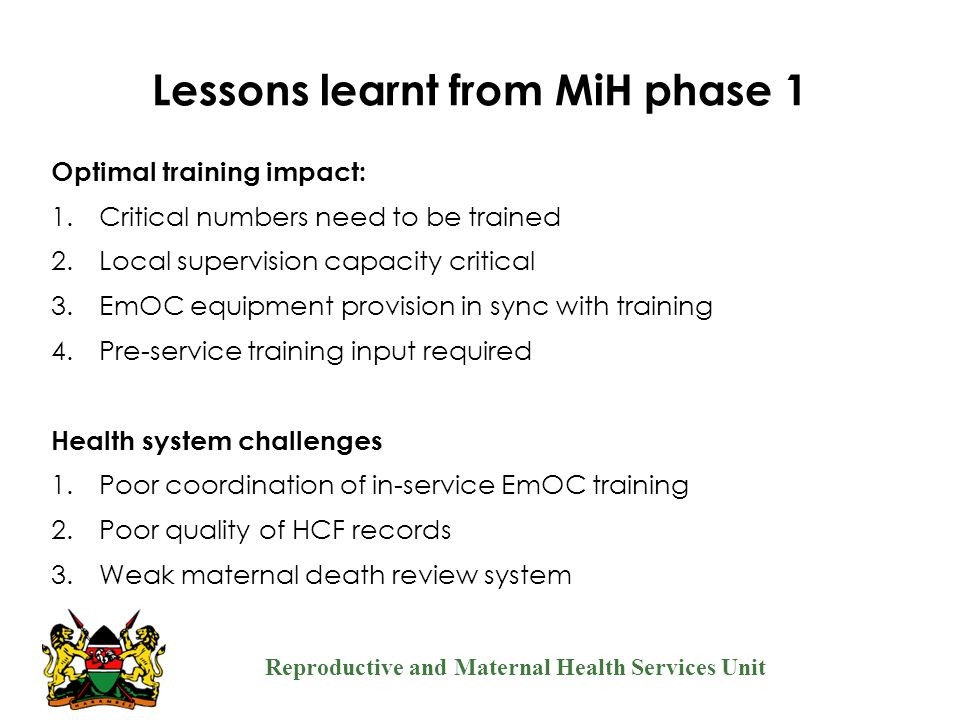 Reproductive and Maternal Health Services Unit Lessons learnt from MiH phase 1 Optimal training impact: 1.Critical numbers need to be trained 2.Local
