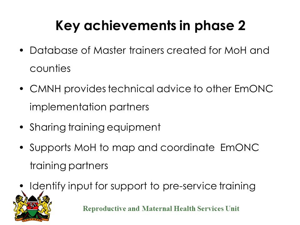 Reproductive and Maternal Health Services Unit Key achievements in phase 2 Database of Master trainers created for MoH and counties CMNH provides tech