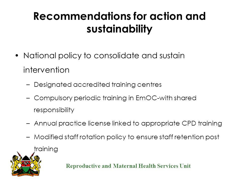 Reproductive and Maternal Health Services Unit Recommendations for action and sustainability National policy to consolidate and sustain intervention –