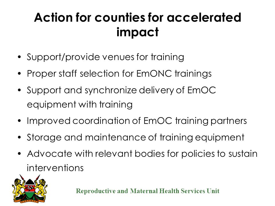 Reproductive and Maternal Health Services Unit Action for counties for accelerated impact Support/provide venues for training Proper staff selection f
