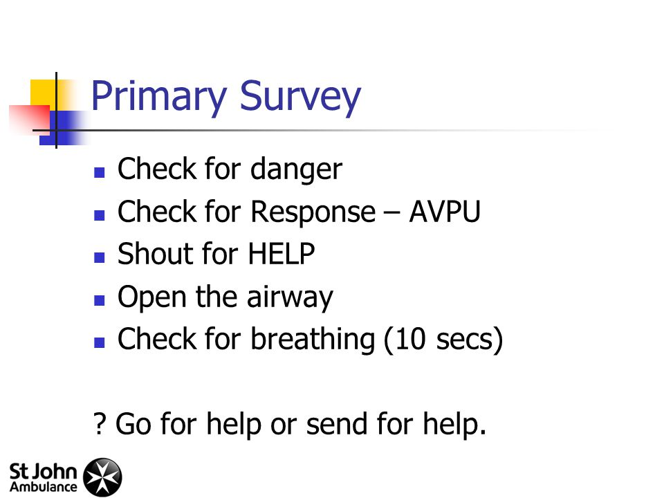 Primary Survey Check for danger Check for Response – AVPU Shout for HELP Open the airway Check for breathing (10 secs) .