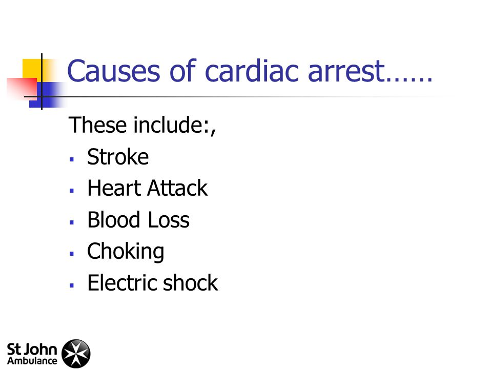 Causes of cardiac arrest…… These include:,  Stroke  Heart Attack  Blood Loss  Choking  Electric shock