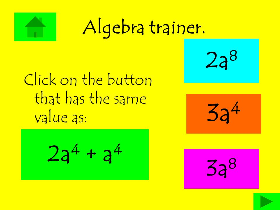 Algebra trainer. 2a 8 Click on the button that has the same value as: 3a 4 3a 8 2a 4 + a 4
