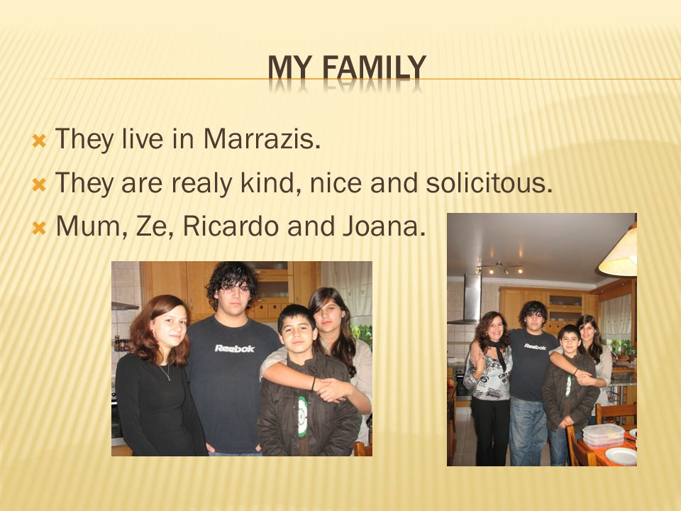 They live in Marrazis.  They are realy kind, nice and solicitous.  Mum, Ze, Ricardo and Joana.