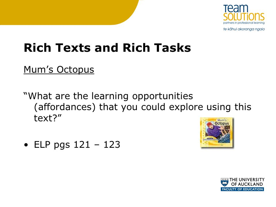 Rich Texts and Rich Tasks Mum's Octopus What are the learning opportunities (affordances) that you could explore using this text ELP pgs 121 – 123