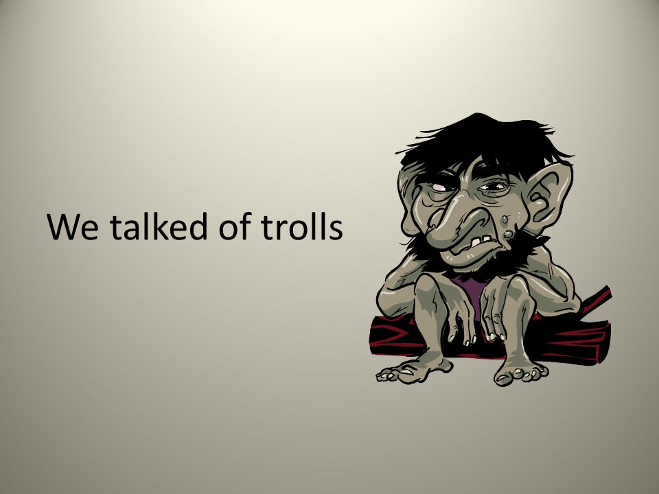 We talked of trolls