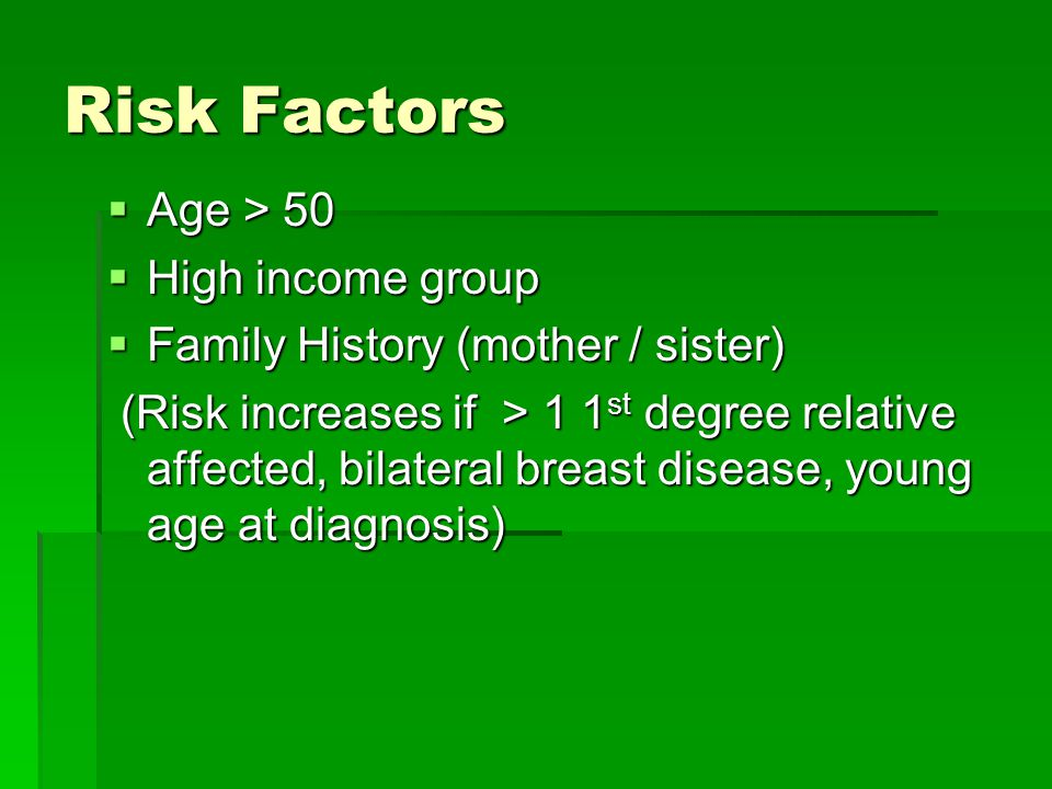 Risk Factors  Age > 50  High income group  Family History (mother / sister) (Risk increases if > 1 1 st degree relative affected, bilateral breast