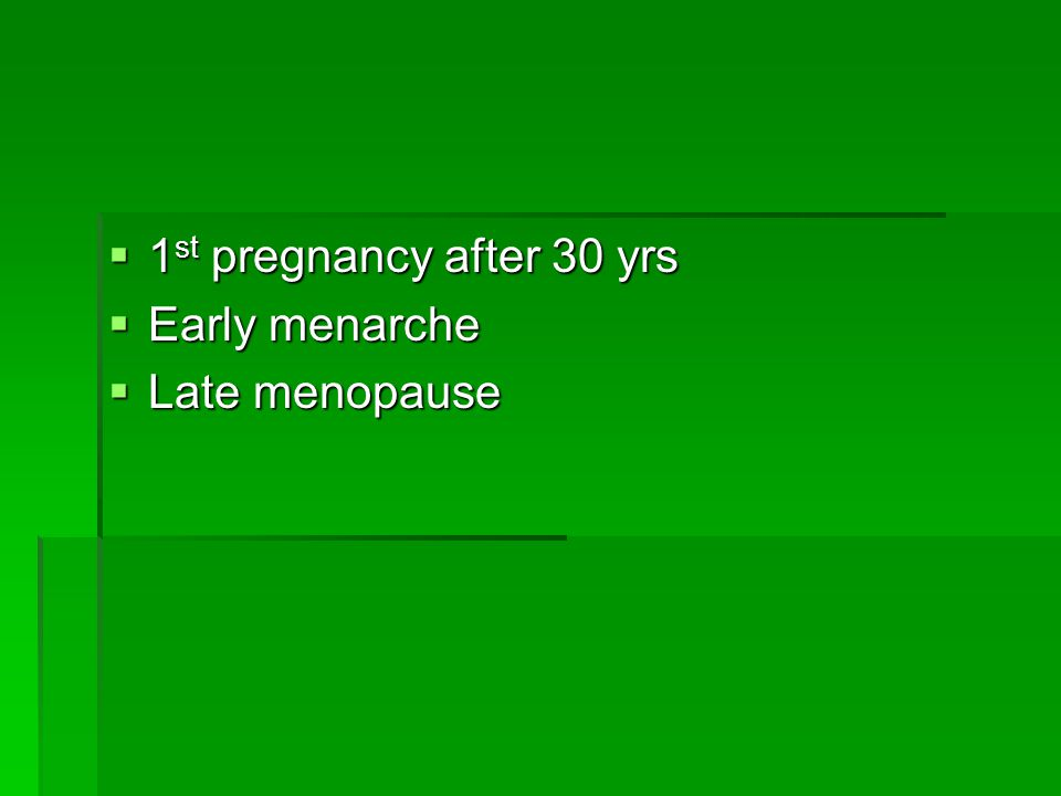  1 st pregnancy after 30 yrs  Early menarche  Late menopause