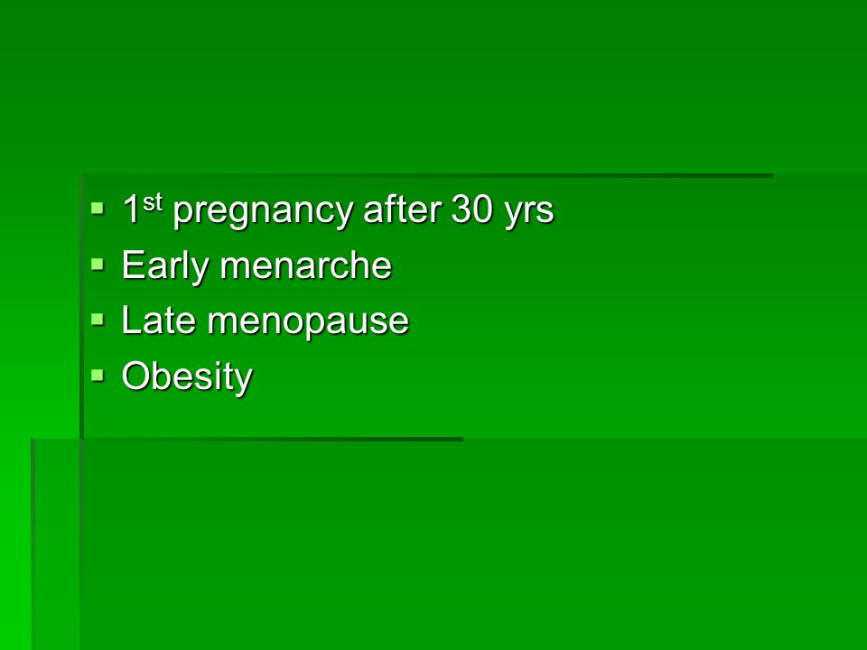  1 st pregnancy after 30 yrs  Early menarche  Late menopause  Obesity