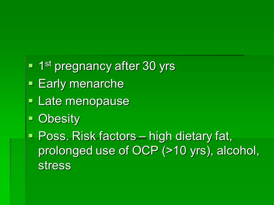  1 st pregnancy after 30 yrs  Early menarche  Late menopause  Obesity  Poss. Risk factors – high dietary fat, prolonged use of OCP (>10 yrs), alc