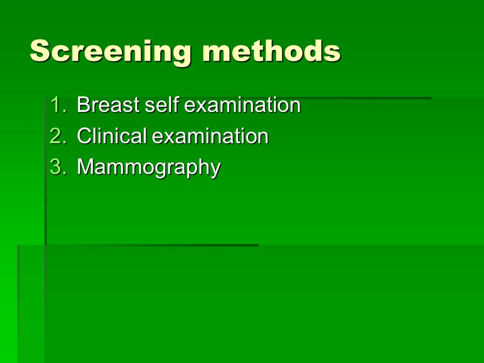 Screening methods 1.Breast self examination 2.Clinical examination 3.Mammography