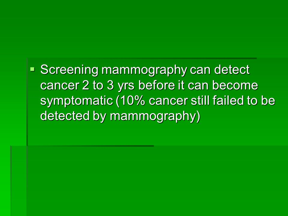  Screening mammography can detect cancer 2 to 3 yrs before it can become symptomatic (10% cancer still failed to be detected by mammography)