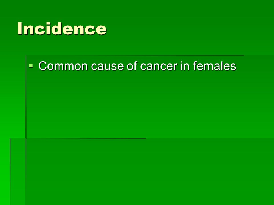 Incidence  Common cause of cancer in females