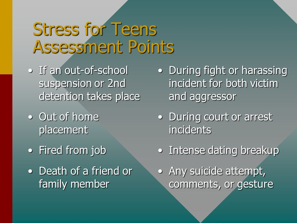 Stress for Teens Assessment Points If an out-of-school suspension or 2nd detention takes placeIf an out-of-school suspension or 2nd detention takes place Out of home placementOut of home placement Fired from jobFired from job Death of a friend or family memberDeath of a friend or family member During fight or harassing incident for both victim and aggressor During court or arrest incidents Intense dating breakup Any suicide attempt, comments, or gesture